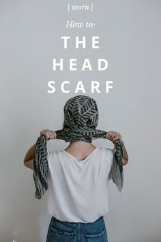 | worn | T H E H E A D S C A R F How to: Start with a scarf you love, either square or rectangular. If it's new, give it a gentle wash to soften it up. Avoid chiffon and silk, they work but tend to slip around. Mine is from Block Shop Textiles. First of