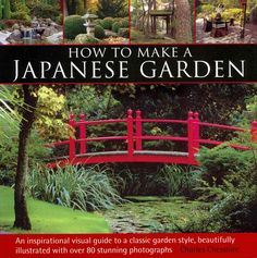 How to Make a Japanese Garden: An Inspirational Visual Guide to a Classic Garden Style, Beautifully Illustrated W...