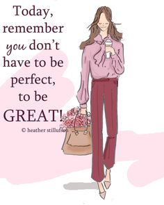 Remember you don't have to be perfect, to be GREAT!