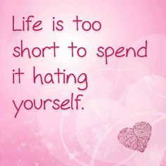 Life is too short to spend it hating yourself.