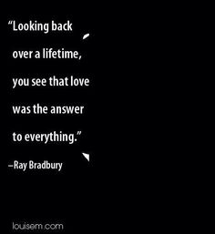 """Ray Bradbury """"Looking back over a lifetime,  you see that love was the answer to everything. """""""