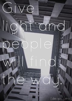 Give light and people will find the way. —Ella Baker