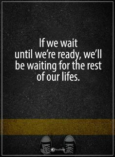 Quotes If we wait until we're ready, we'll be waiting for the rest of our lives.