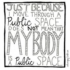 Public space should be safe space. Just because a woman or girls is out of her house, does not mean she wants the world's eyes, hands, or anything else to inhibit her space.