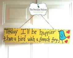 Today I Will Be Happier Than a Bird With A French Fry - BIRD, REPURPOSED, WOODEN sign, happiness quote