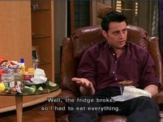"""""""Bom, a geladeira quebrou, então eu tive que comer tudo"""""""