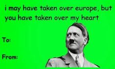 haha even hitler had a valentine that kinda makes me feel lonely! Valentines Cards Tumblr, Naughty Valentines, Valentines Day Memes, My Funny Valentine, Valentine Day Cards, Valentine Gifts, Easy Diy Valentine's Day Cards, Comic Sans, Inappropriate Jokes