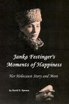 Janka Festinger's Moments of Happiness, Her Holocaust Story and More by David D. Speace, http://www.amazon.com/dp/B001KN3COM/ref=cm_sw_r_pi_dp_PFgfrb0CP3EH8