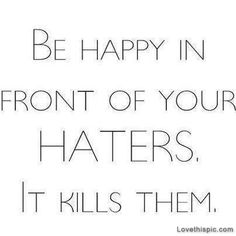 Be happy in front of your haters