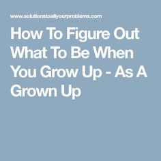 How To Figure Out What To Be When You Grow Up - As A Grown Up