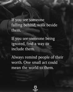 If you see someone falling behind, walk beside them. Fiiffint . , If you see someone being ignored, find a way to include them.   Always remind people of their worth. One small act could mean the world to them. Happy Quotes, Great Quotes, Inspirational Quotes, Fall Behind, Relationship Rules, Life Advice, Real Talk, Inspire Me