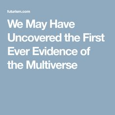 We May Have Uncovered the First Ever Evidence of the Multiverse