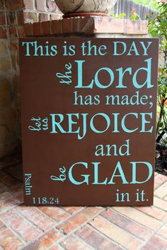 Psalms 118:24  This is the day the Lord has made...