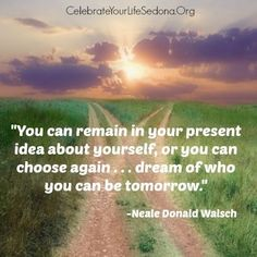 """""""You can remain in your present idea about yourself, or you can choose again...dream of who you can be tomorrow.""""~ Neale Donald Walsch Neale Donald Walsch Quotes, Ap Statistics, Awakening Quotes, Author Quotes, Change My Life, Choose Me, Affirmations, Inspirational Quotes, Wisdom"""