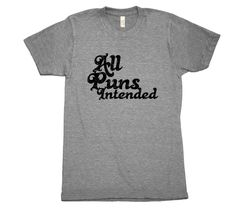 All puns intended. Always. The original unisex tri-blend shirt for a true vintage feel. Perfect for anything from bumming around the house to hitting the beach to adding character and personality unde