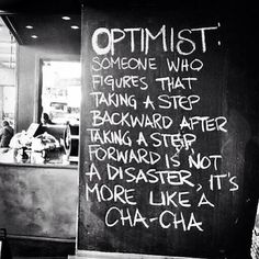 """""""Optimist: Someone who figures that taking a step backward after taking a step forward is not a disaster, it's more like a Cha-Cha."""" Now I'm no optimist, but cha-cha anyone? The Words, Cool Words, Words Quotes, Me Quotes, Motivational Quotes, Inspirational Quotes, Style Quotes, Quotes Pics, Dance Quotes"""
