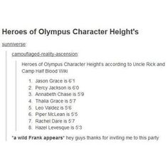 Wow, even Thalia and Rachel were included. HAHA. Nobody really likes Frank.< who could not like frank? He's like a soft cuddly panda bear, and I relate to him most.<== frank had a growth spurt.. He's probably around Jason's height<< I feel like Annabeth should be shorter...<<<< *whispers* where's Nico *disappears into the shadows*