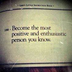 Become the most positive enthusiastic person you know.