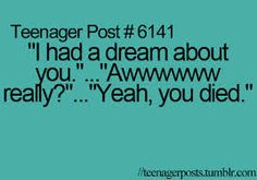 I told my friend I had a dream about her she said awwww... I told her you died .... we laugh so much after that !!!!