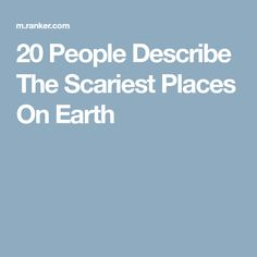 20 People Describe The Scariest Places On Earth