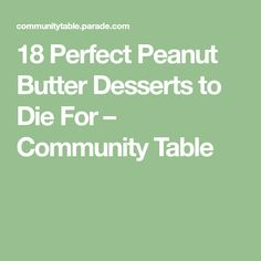 18 Perfect Peanut Butter Desserts to Die For – Community Table Peanut Butter Desserts, Start The Day, 18th, Community, Table, Tables, Desk, Tabletop, Desks