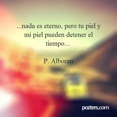...nada es eterno, pero tu piel y mi piel pueden detener el tiempo... P. Alboran