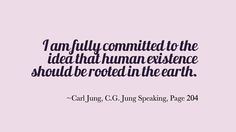 I am fully committed to the idea that human existence should be rooted in the earth. ~Carl Jung, C.G. Jung Speaking, Page 204