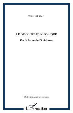 Le discours idéologique, ou, La force de l'évidence / Thierry Guilbert - Paris : L'Harmattan, cop. 2007