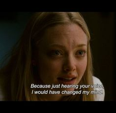 Just hearing your voice I would have changed my mind -Dear John