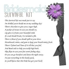 Bridesmaid Survival Kit :  poem.  Pair this with one of the survival kits I've pinned, & they'll love it!!