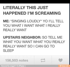 Too bad you're screaming, because it sounds like the neighbor really wants to go to sleep XD