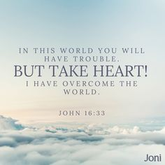 """""""In this world you will have trouble. But take heart! I have overcome the world."""" -John 16:33  [Daystar.com]"""