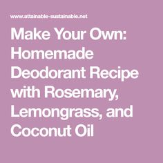 Make Your Own: Homemade Deodorant Recipe with Rosemary, Lemongrass, and Coconut Oil