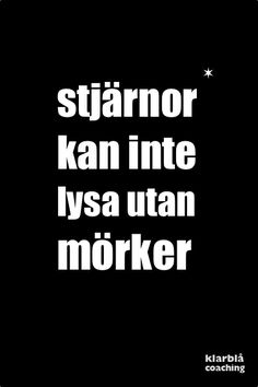 stjärnor kan inte lysa utan mörker. | www.klarblacoaching.se | #citat Gift Quotes, Love Quotes, Inspirational Quotes, Swedish Quotes, Wise People, Qoutes About Love, Romantic Quotes, Some Words, Texts