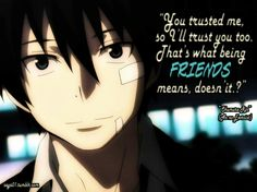 """""""You Trusted me, so I'll trust you too. Thats what being FRIENDS means, doesnt it?"""" -Okumura Rin"""
