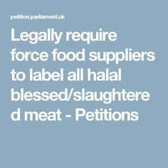 Legally require force food suppliers to label all halal blessed/slaughtered meat - Petitions