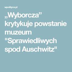 """Muzeum """"Sprawiedliwych spod Auschwitz"""", które ma powstać obok Muzeum Auschwitz-Birkenau ma przypominać o Polakach, którzy pomagali więźniom nazistowskiego obozu. Inicjatywa nie przypadła do gustu """"Gazecie Wyborczej"""", która pisze, że jest to """"element polityki historycznej prowadzonej dziś w Polsce""""."""