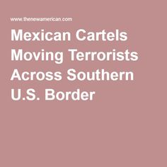 Mexican Cartels Moving Terrorists Across Southern U.S. Border