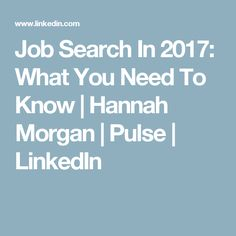 Job Search In 2017: What You Need To Know | Hannah Morgan | Pulse | LinkedIn