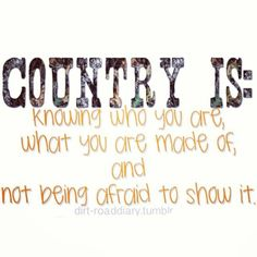 Country is: knowing who you are, what you're made of, and not being afraid to show it. <3