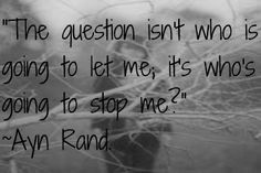 """""""The question isn't who is going to let me; it's who's going to stop me."""" ~Ayn Rand."""