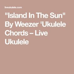 """""""Island In The Sun"""" By Weezer 'Ukulele Chords – Live Ukulele Pop Hits, Weezer, Ukulele Chords, Soloing, Rock Bands, Sun, Island, Live, Affair"""