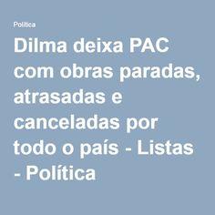 Dilma deixa PAC com obras paradas, atrasadas e canceladas por todo o país - Listas - Política