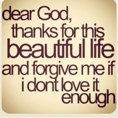 Dear God, thanks for this beautiful life and forgiving me if I don't love it enough ~~I Love the Bible and Jesus Christ, Christian Quotes and verses. Now Quotes, Great Quotes, Inspiring Quotes, Quotes To Live By, Funny Quotes, Hurt Quotes, Quotes Pics, Status Quotes, The Words