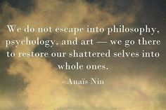 We do not escape into philosophy, psychology, and art -- we go there to restore our shattered selves into whole ones