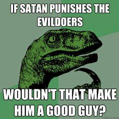 Philosoraptor - if satan punishes the evildoers wouldnt that make him a goo