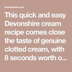 This quick and easy Devonshire cream recipe comes close the taste of genuine clotted cream, with 8 seconds worth of work. So much faster, just as delicious!