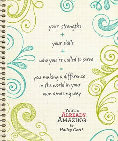 your strengths + your skills + who you're called to serve = you making a difference in the world in your own amazing way    Holley Gerth