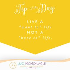 "#Tip: Live a ""want to"" #life, not a ""have to"" life."