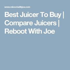 Best Juicer To Buy | Compare Juicers | Reboot With Joe